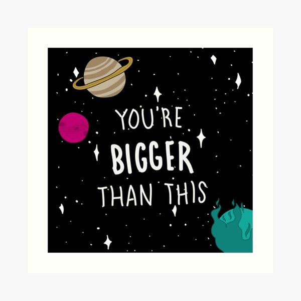 You're Bigger Than This Art Print