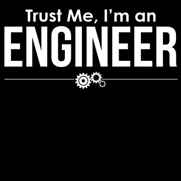 Trust Me I'm An Engineer by goodbengal