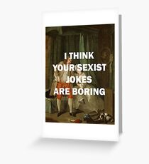 I THINK YOUR SEXIST JOKES ARE BORING Greeting Card