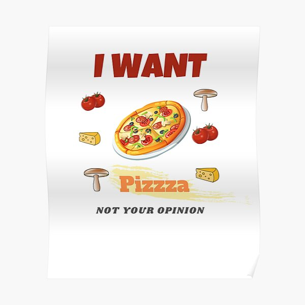 I want pizza not your opinion Poster