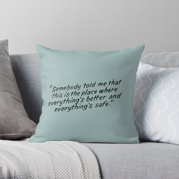Somebody told me that this is the place where everything's better and everything's safe Throw Pillow