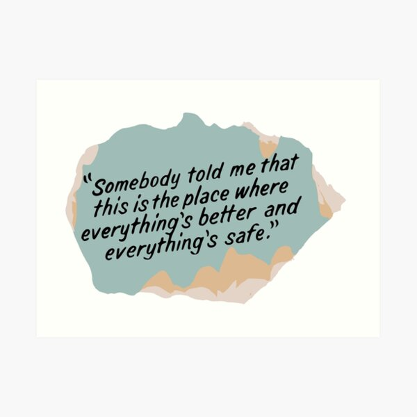 Somebody told me that this is the place where everything's better and everything's safe Art Print