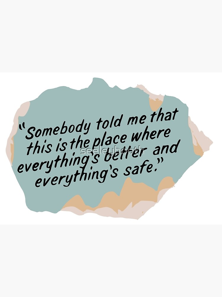 Somebody told me that this is the place where everything's better and everything's safe by seeleybooth