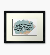 Somebody told me that this is the place where everything's better and everything's safe Framed Print