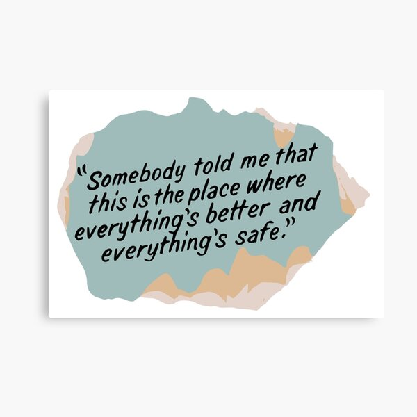 Somebody told me that this is the place where everything's better and everything's safe Canvas Print