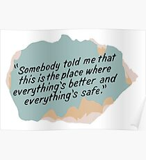 Somebody told me that this is the place where everything's better and everything's safe Poster
