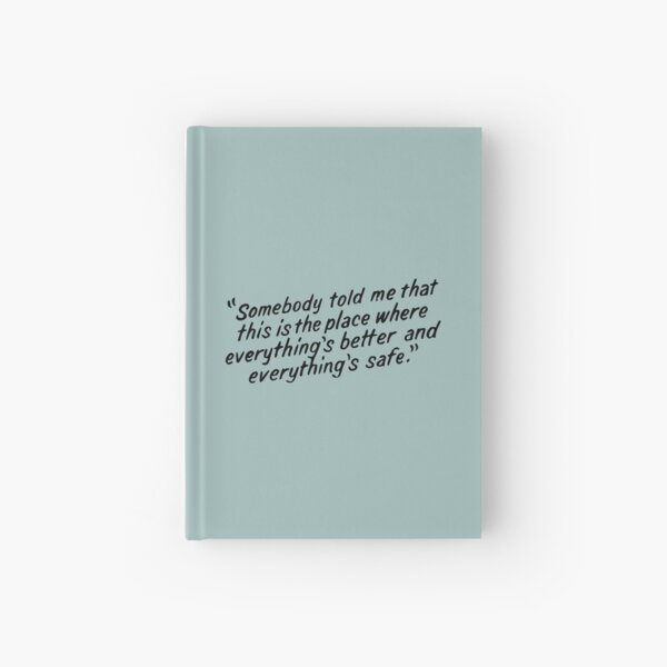 Somebody told me that this is the place where everything's better and everything's safe Hardcover Journal