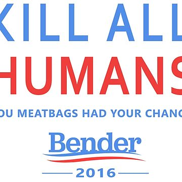 Kill All Humans for Bender 2016 by Zeazer