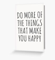 DO MORE OF THE THINGS THAT MAKE YOU HAPPY Greeting Card