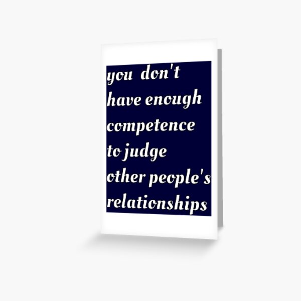 You Don't Have Enough Competence to Judge Other People's Relationships Greeting Card