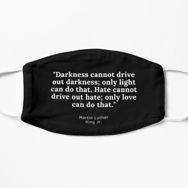 Darkness cannot drive out darkness; Flat Mask