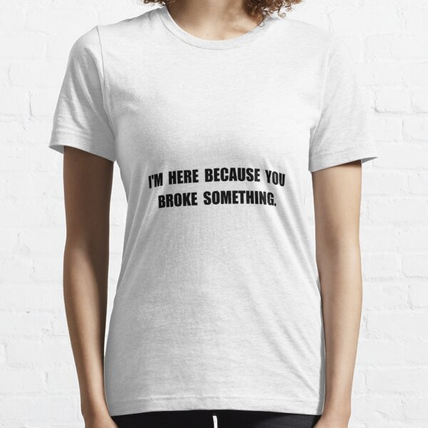 Broke Something Essential T-Shirt