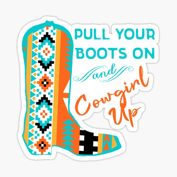 Pull Your Boots On And Cowgirl Up Sticker