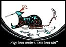 Dogs have masters cats have staff by Jenny Wood