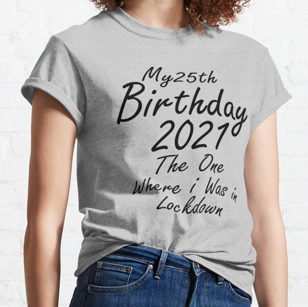 my 25th birthday the one where i was in lockdown 2021 funny gift idea Classic T-Shirt