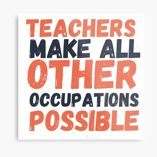 Teachers Make All Other Occupations Possible Metal Print