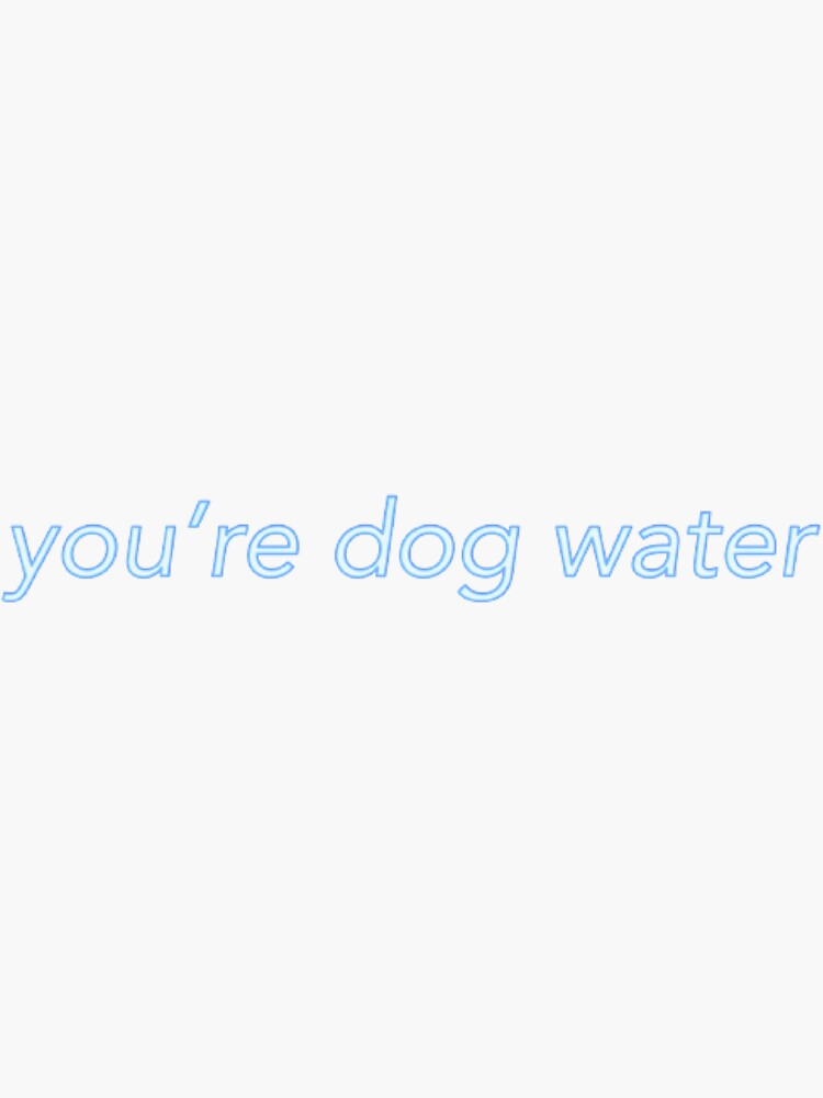 you're dog water by issygwen05