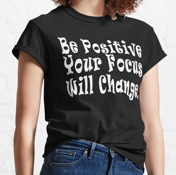 Be Positive Your Focus Will Change White Text Classic T-Shirt