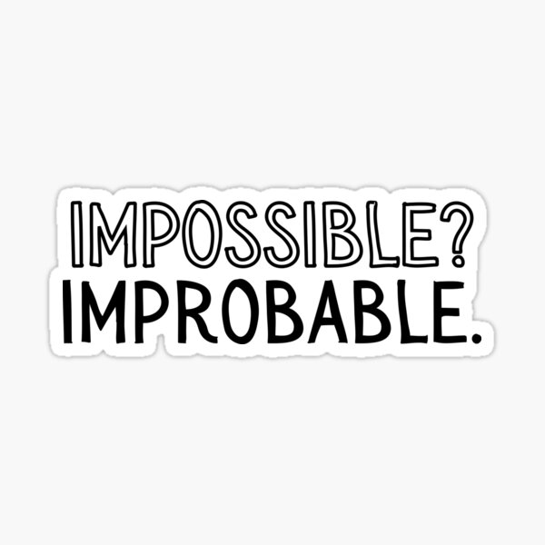 when people say impossible, they usually mean improbable. Sticker