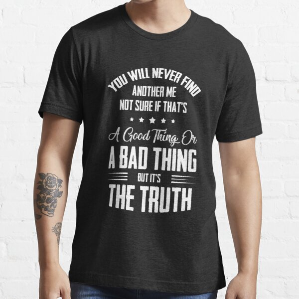 You Will Never Find Another Me Not Sure If That's A Good Thing Or A Bad Thing But It's The Truth Essential T-Shirt