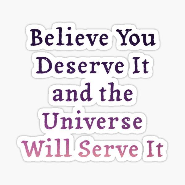 Believe Deserve Universe Will Serve Sticker