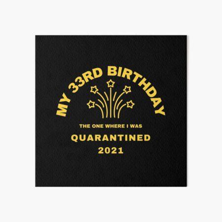 """""""Mi cumpleaños número 33, en el que me pusieron en cuarentena en 2021"""" Diseño de cumpleaños en cuarentena Lámina rígida"""