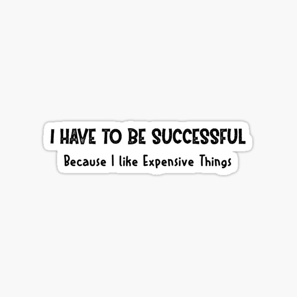 I Have To Be Successful Because I Like Expensive Things   Motivation Sticker