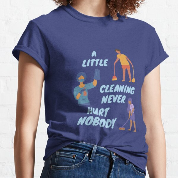 A Little Cleaning Never Hurt Nobody - Funny Housekeeping Humor Classic T-Shirt