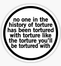 No One In The History Of Torture Has Been Tortured With Torture Like The Torture You'll Be Tortured With Sticker