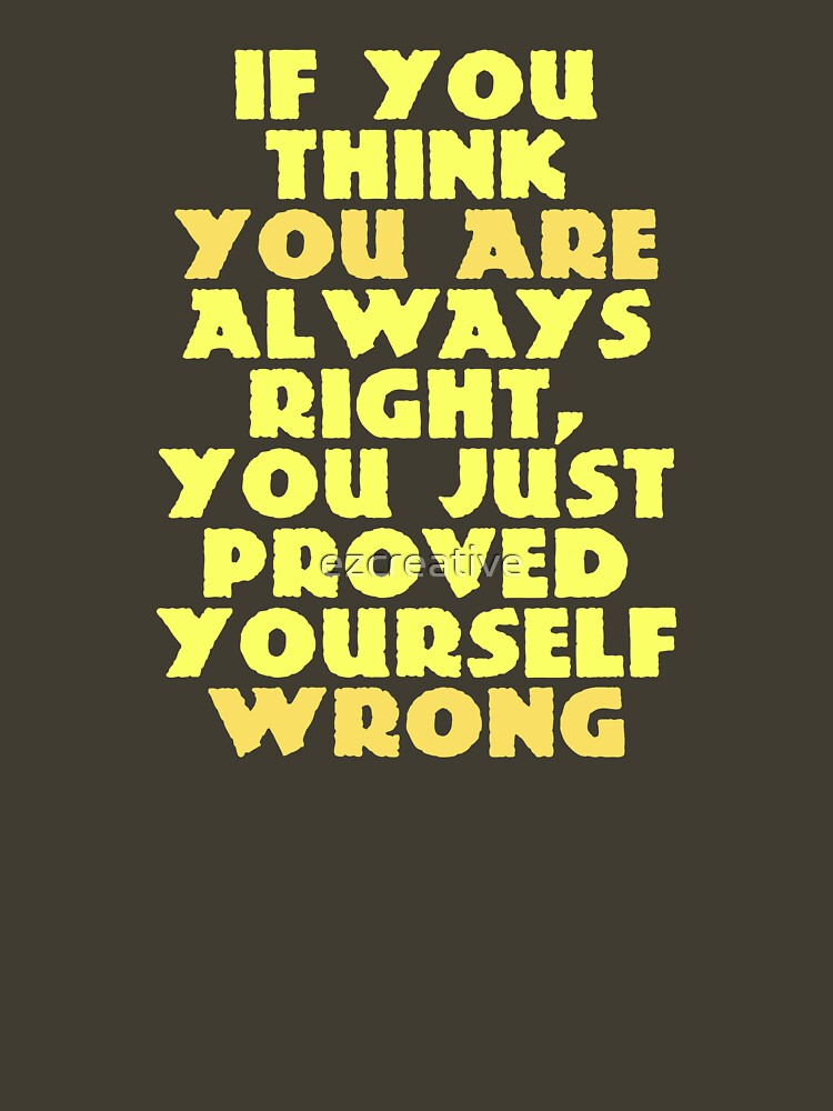 If You Think You Are Always Right... by ezcreative