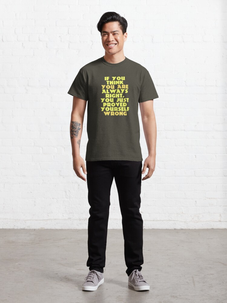 Alternate view of If You Think You Are Always Right... Classic T-Shirt