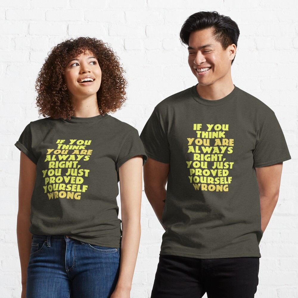 If You Think You Are Always Right... Classic T-Shirt