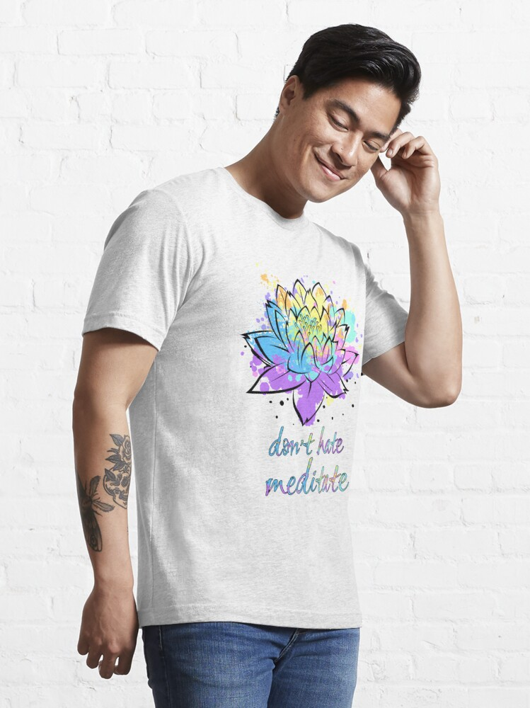 Alternate view of Don't Hate Meditate Lotus Flower Be Zen Yoga Lover Fan Gift Essential T-Shirt