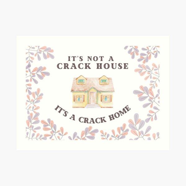 It's Not A Crack House, It's A Crack Home Art Print