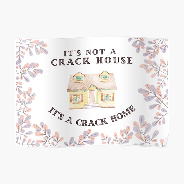 It's Not A Crack House, It's A Crack Home Poster