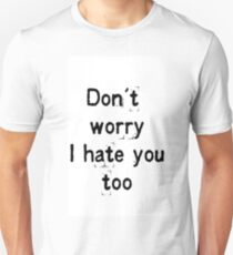 Don't worry, i hate you too T-Shirt