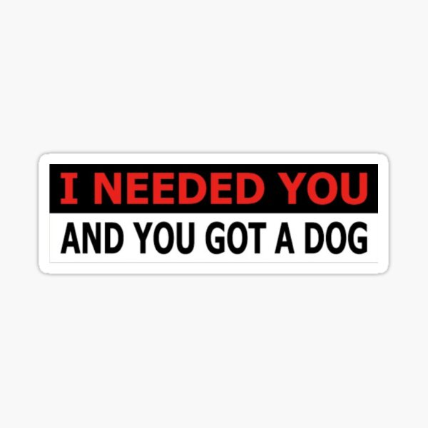 I NEEDED YOU AND YOU GOT A DOG Sticker