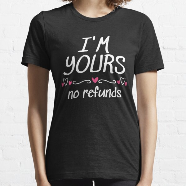 I'm Yours No Refunds T-Shirt Heart Love Gift Essential T-Shirt