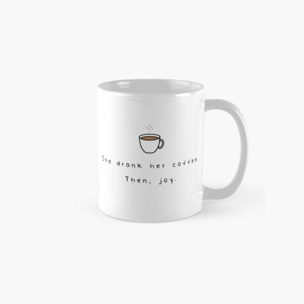 She Drank Her Coffee. Then, Joy. Classic Mug