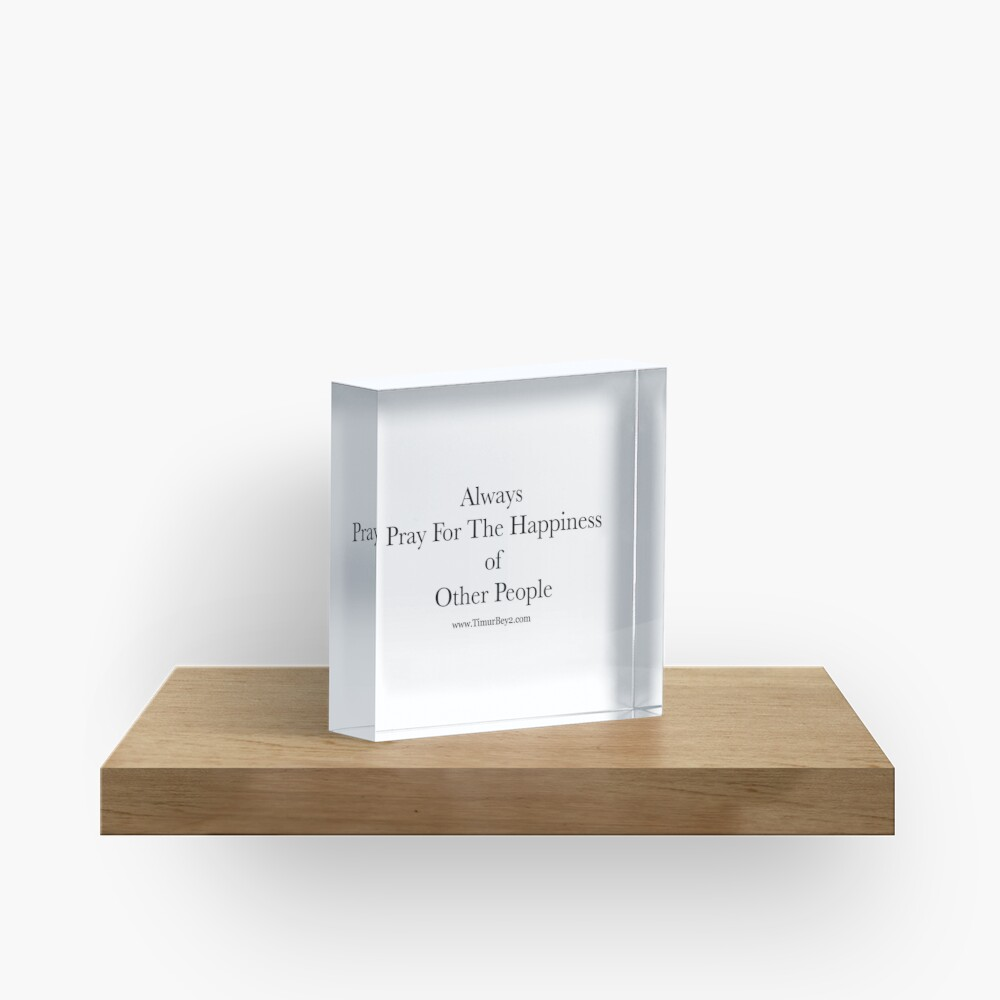 """""""Always Pray For The Happiness of Other People""""   Timur Bey 2 Signature Quotes Acrylic Block"""