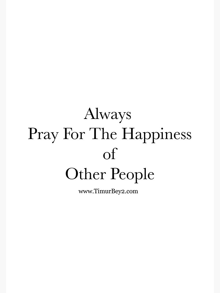 """""""Always Pray For The Happiness of Other People""""   Timur Bey 2 Signature Quotes by TimurBey2"""