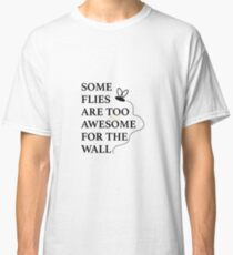 Some Flies are too Awesome for the Wall Classic T-Shirt
