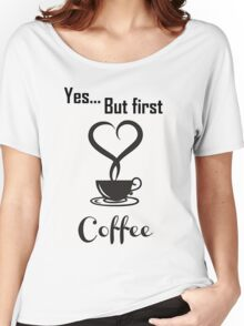 Yes, but first coffee Women's Relaxed Fit T-Shirt