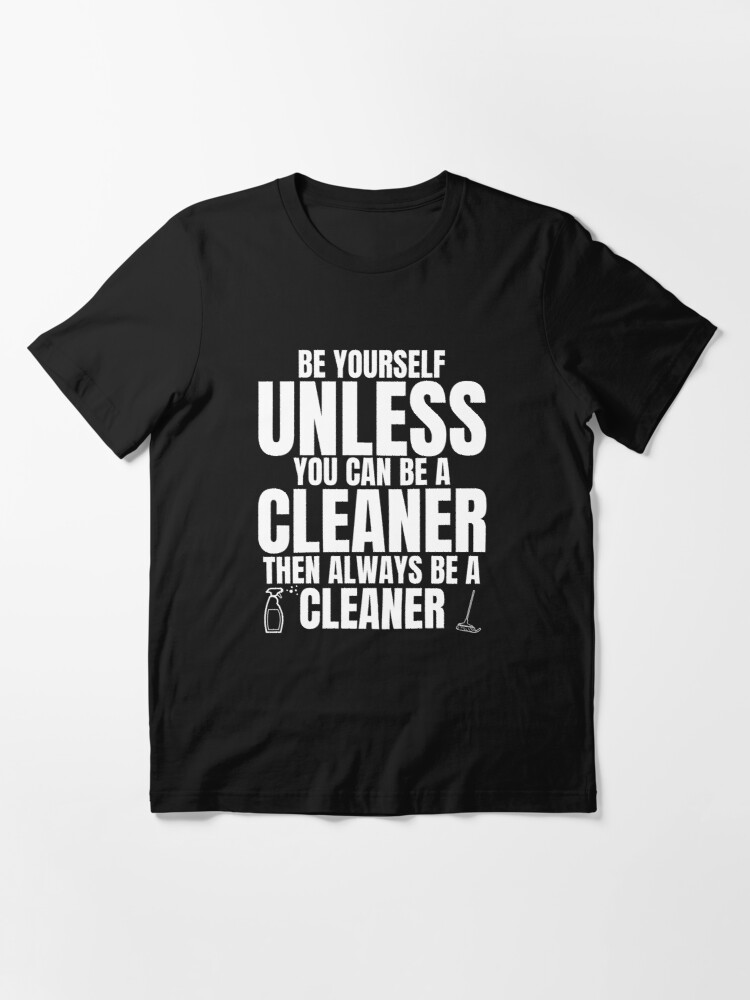 Alternate view of Be Yourself Unless You Can Be a Cleaner Fun Housekeeping Essential T-Shirt