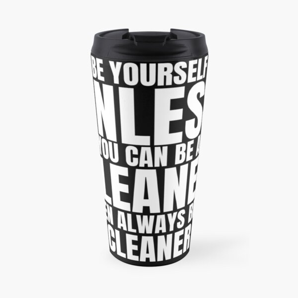 Be Yourself Unless You Can Be a Cleaner Fun Housekeeping Travel Mug
