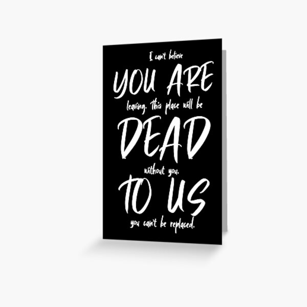 I Can't Believe You Are Leaving. This Place Will Be Dead Without You. To Us You Can't Be Replaced Greeting Card