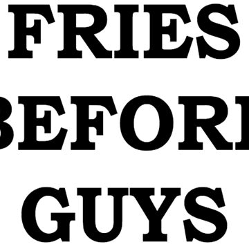 FRIES BEFORE GUYS by elishasazombie