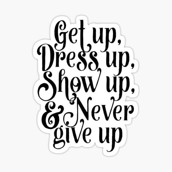 Get up, dress up, show up, and never give up Sticker