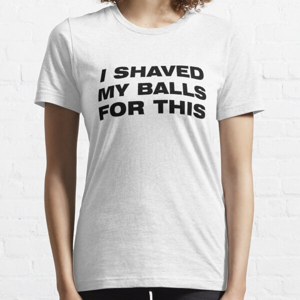 I shaved my balls for this t-shirt T-shirt essentiel
