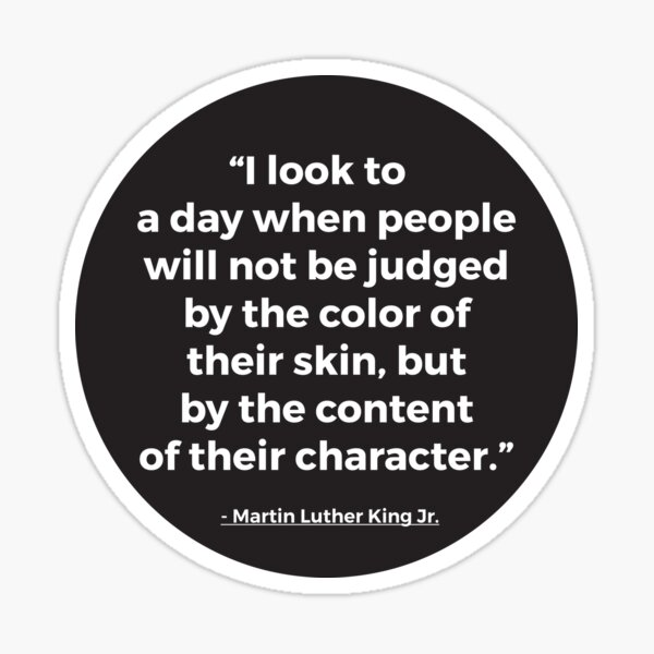 I Look To A Day When People Will Not Be Judged By The Color Of Their Skin, But By The Content Of Their Character | MLK Quote Sticker